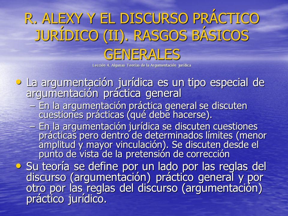 R. ALEXY Y EL DISCURSO PRÁCTICO JURÍDICO (II). RASGOS BÁSICOS GENERALES Lección 4. Algunas Teorías de la Argumentación jurídica La argumentación juríd