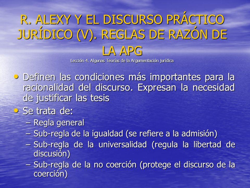 R. ALEXY Y EL DISCURSO PRÁCTICO JURÍDICO (V). REGLAS DE RAZÓN DE LA APG Lección 4. Algunas Teorías de la Argumentación jurídica Definen las condicione