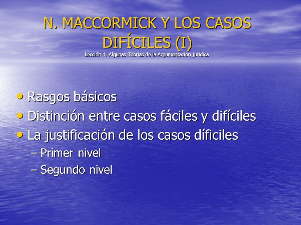 N. MACCORMICK Y LOS CASOS DIFÍCILES (I) Lección 4. Algunas Teorías de la Argumentación jurídica Rasgos básicos Rasgos básicos Distinción entre casos f