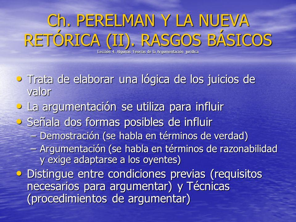Ch. PERELMAN Y LA NUEVA RETÓRICA (II). RASGOS BÁSICOS Lección 4. Algunas Teorías de la Argumentación jurídica Trata de elaborar una lógica de los juic