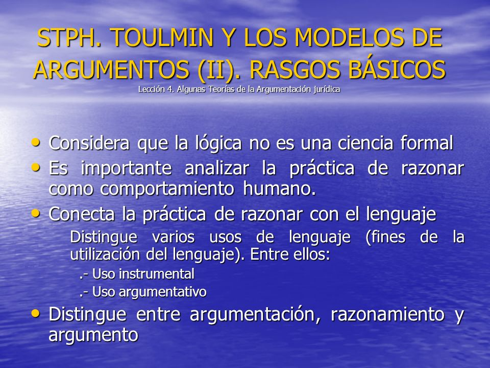 STPH. TOULMIN Y LOS MODELOS DE ARGUMENTOS (II). RASGOS BÁSICOS Lección 4. Algunas Teorías de la Argumentación jurídica Considera que la lógica no es u