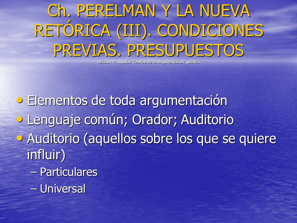 Ch. PERELMAN Y LA NUEVA RETÓRICA (III). CONDICIONES PREVIAS. PRESUPUESTOS Lección 4. Algunas Teorías de la Argumentación jurídica Elementos de toda ar