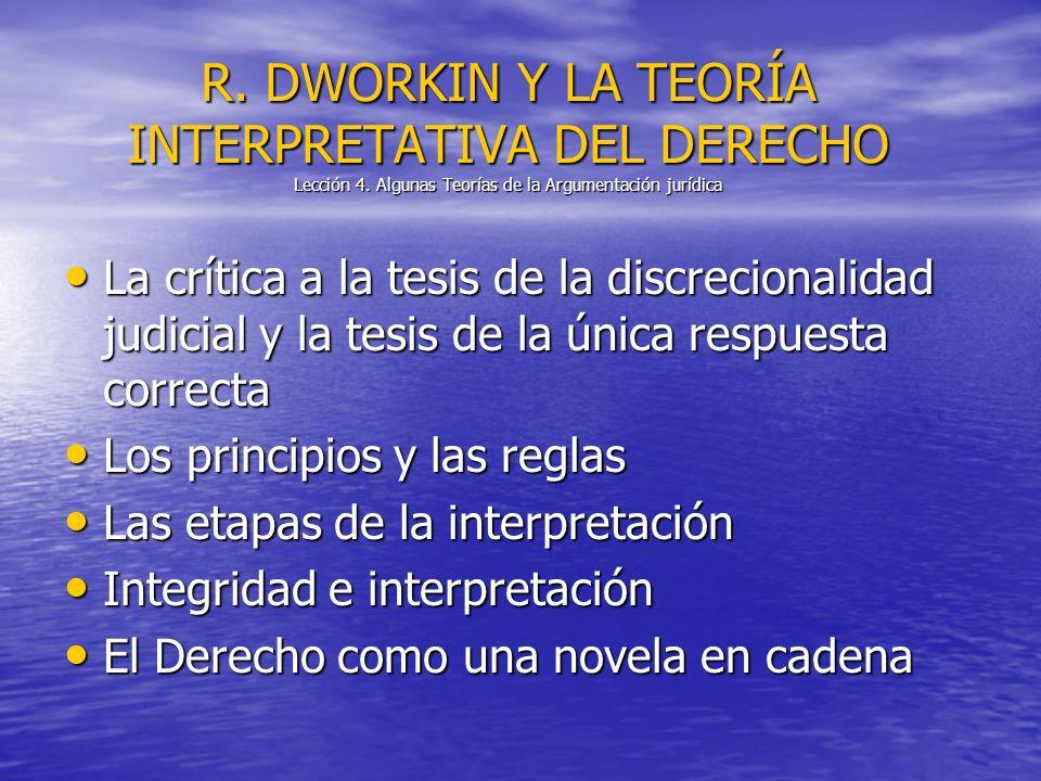 R. DWORKIN Y LA TEORÍA INTERPRETATIVA DEL DERECHO Lección 4. Algunas Teorías de la Argumentación jurídica La crítica a la tesis de la discrecionalidad