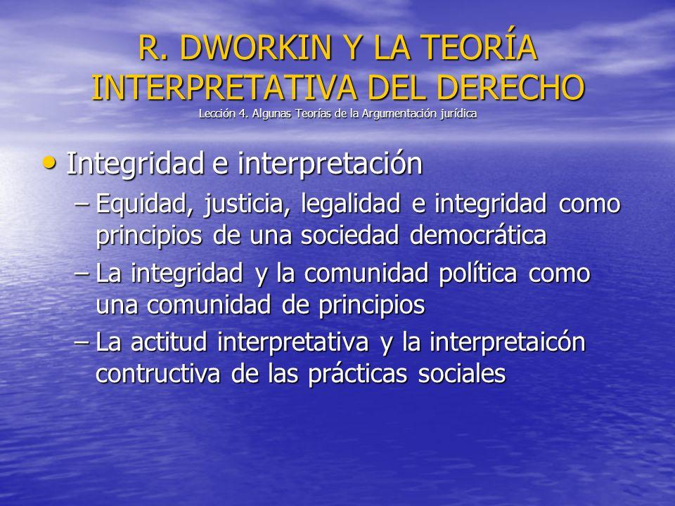 Integridad e interpretación Integridad e interpretación –Equidad, justicia, legalidad e integridad como principios de una sociedad democrática –La integridad y la comunidad política como una comunidad de principios –La actitud interpretativa y la interpretaicón contructiva de las prácticas sociales R.