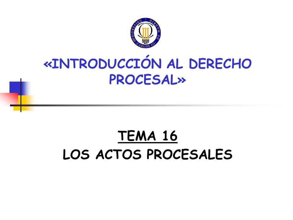 TEMA 16 LOS ACTOS PROCESALES ÍNDICE I.ASPECTOS GENERALES II.REQUISITOS III.NULIDAD IV.ACTOS DEL ÓRGANO V.ACTOS DE PARTE VI.ACTOS DE TERCEROS