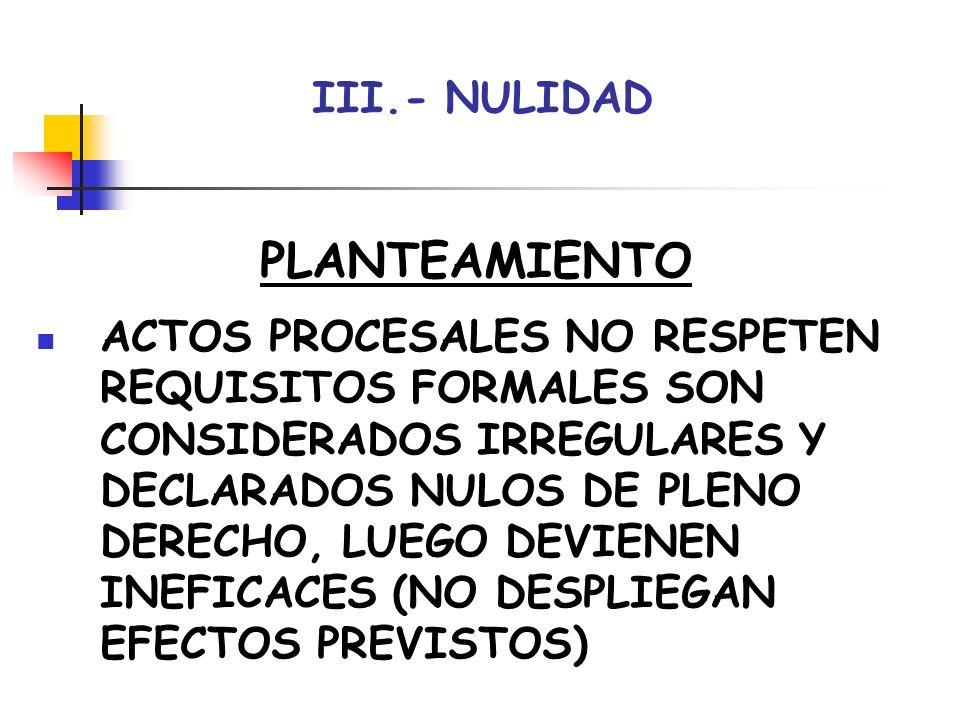 III.- NULIDAD CAUSAS FALTA JURISDICCIÓN-COMPETENCIA OBJETIVA-FUNCIONAL VIOLENCIA-INTIMIDACIÓN NO RESPETO NORMAS ESENCIALES PROCEDIMIENTO CAUSANDO INDEFENSIÓN NO INTERVENCIÓN ABOGADO SIENDO PRECEPTIVA NO PRESENCIA JUEZ-SECRETARIO SIENDO PRECEPTIVA (INMEDIACIÓN) OTRAS POR LEY: INFRACCIÓN NORMAS REPARTO IRREGULARIDAD ACTOS NOTIFICACIÓN