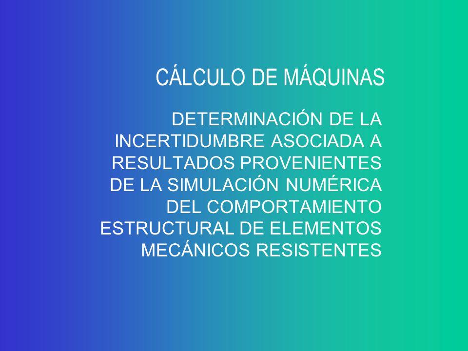 CÁLCULO DE MÁQUINAS DETERMINACIÓN DE LA INCERTIDUMBRE ASOCIADA A RESULTADOS PROVENIENTES DE LA SIMULACIÓN NUMÉRICA DEL COMPORTAMIENTO ESTRUCTURAL DE ELEMENTOS MECÁNICOS RESISTENTES