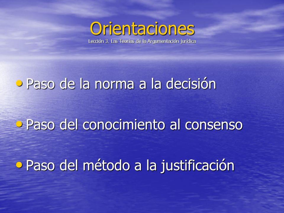 Orientaciones Lección 3. Las Teorías de la Argumentación jurídica Paso de la norma a la decisión Paso de la norma a la decisión Paso del conocimiento