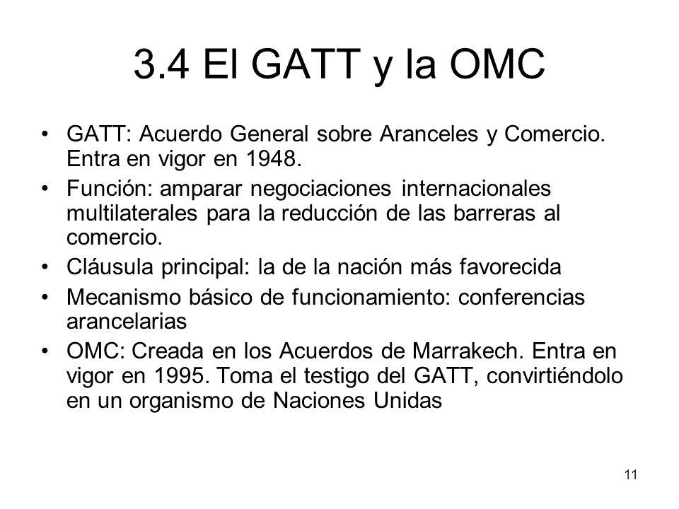 11 3.4 El GATT y la OMC GATT: Acuerdo General sobre Aranceles y Comercio. Entra en vigor en 1948. Función: amparar negociaciones internacionales multi