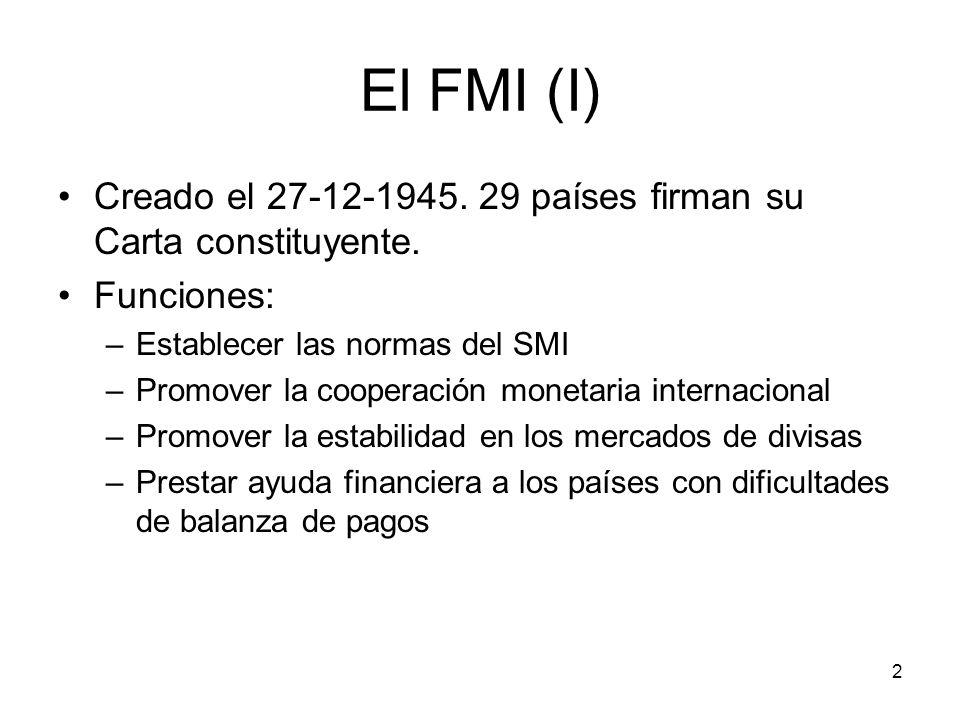 2 El FMI (I) Creado el 27-12-1945. 29 países firman su Carta constituyente. Funciones: –Establecer las normas del SMI –Promover la cooperación monetar