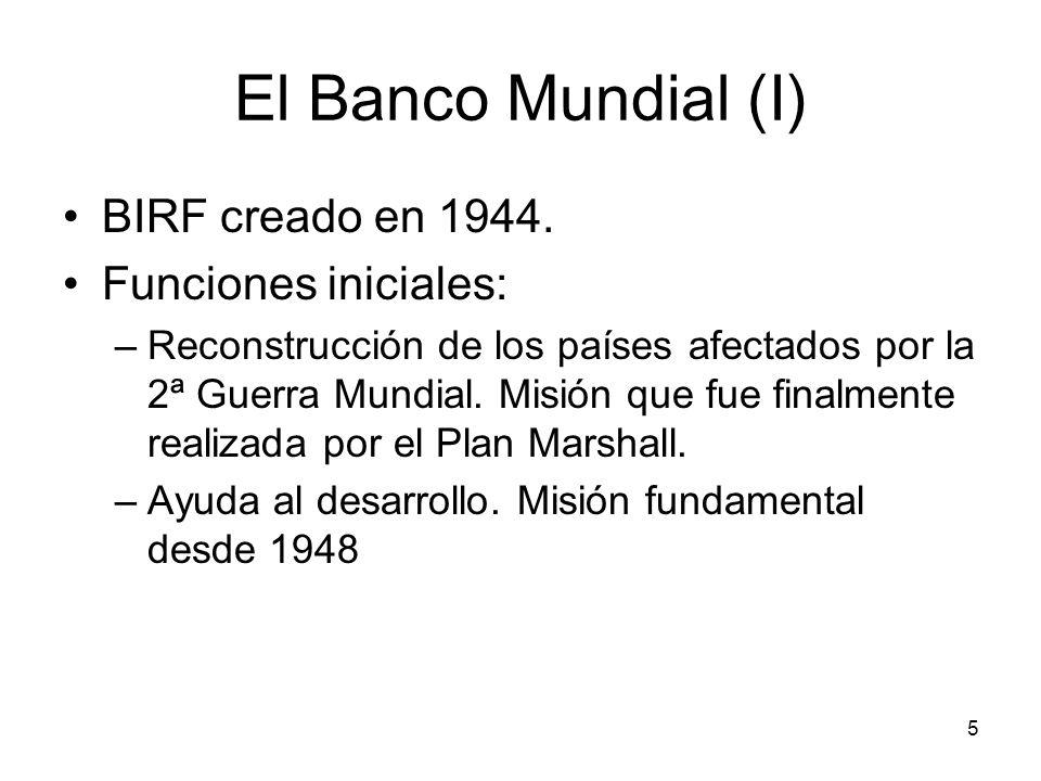 5 El Banco Mundial (I) BIRF creado en 1944. Funciones iniciales: –Reconstrucción de los países afectados por la 2ª Guerra Mundial. Misión que fue fina