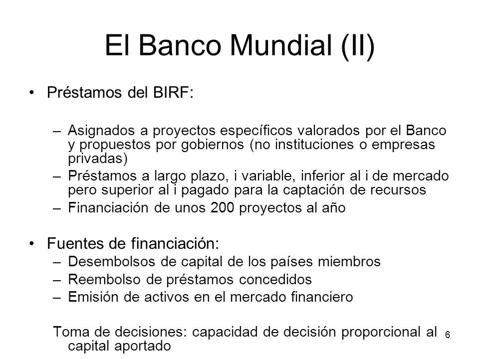6 El Banco Mundial (II) Préstamos del BIRF: –Asignados a proyectos específicos valorados por el Banco y propuestos por gobiernos (no instituciones o e