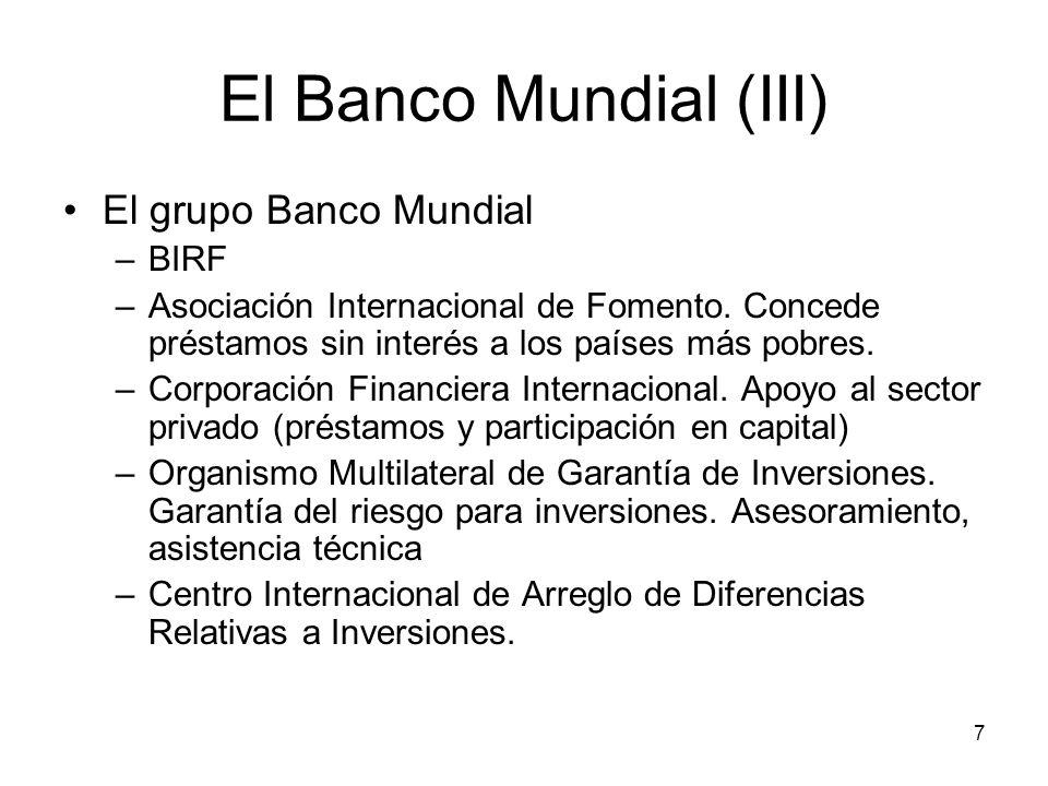 7 El Banco Mundial (III) El grupo Banco Mundial –BIRF –Asociación Internacional de Fomento. Concede préstamos sin interés a los países más pobres. –Co