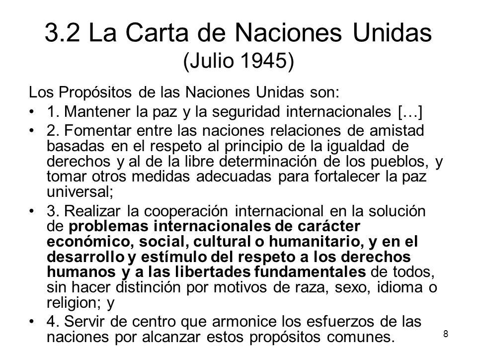 8 3.2 La Carta de Naciones Unidas (Julio 1945) Los Propósitos de las Naciones Unidas son: 1. Mantener la paz y la seguridad internacionales […] 2. Fom