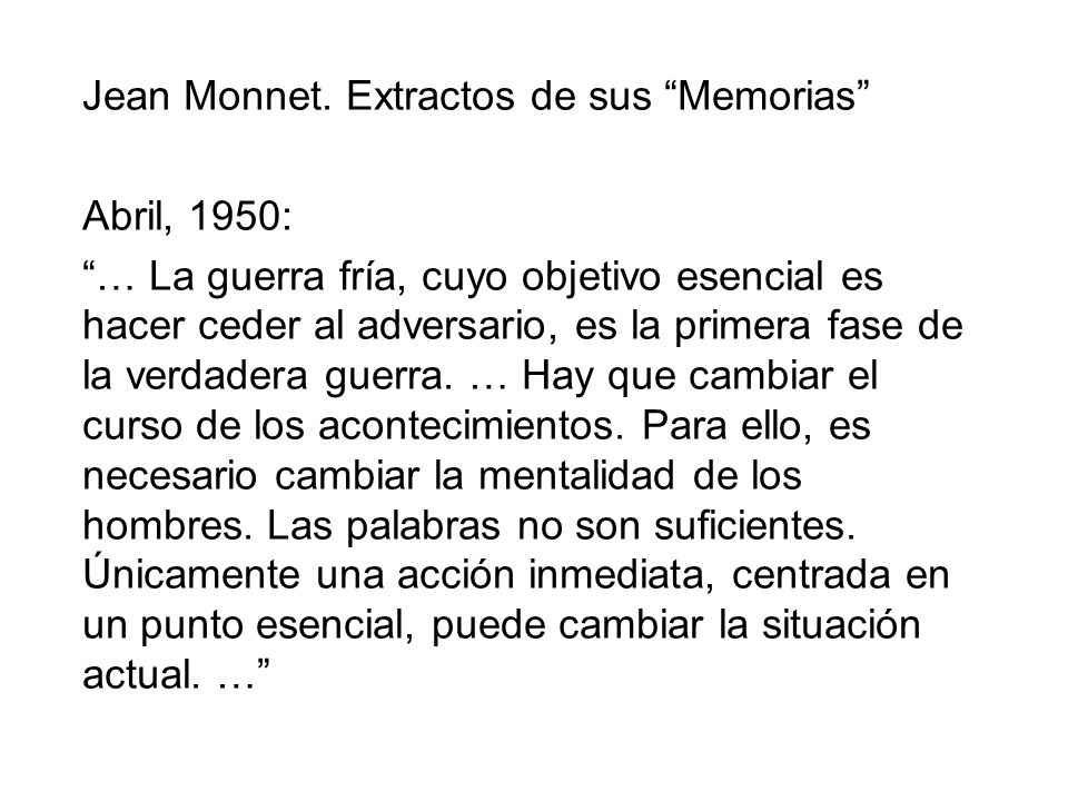 Jean Monnet. Extractos de sus Memorias Abril, 1950: … La guerra fría, cuyo objetivo esencial es hacer ceder al adversario, es la primera fase de la ve