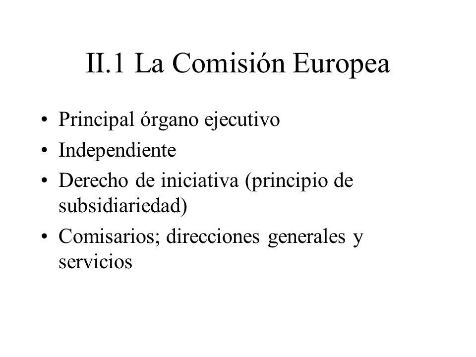 II.1 La Comisión Europea Principal órgano ejecutivo Independiente Derecho de iniciativa (principio de subsidiariedad) Comisarios; direcciones generale