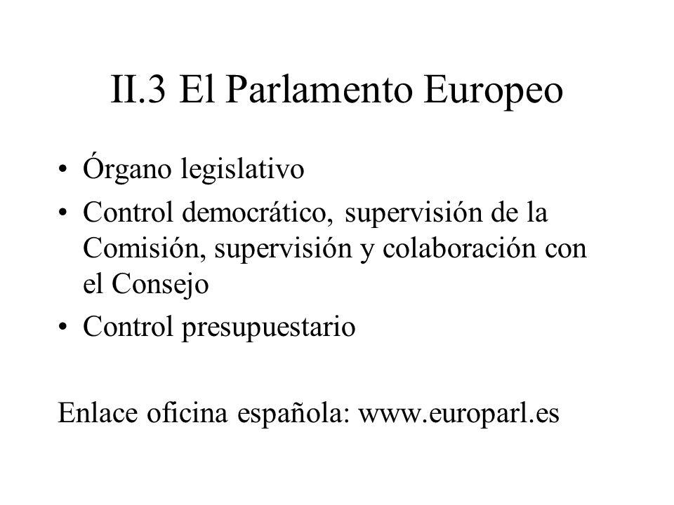 II.3 El Parlamento Europeo Órgano legislativo Control democrático, supervisión de la Comisión, supervisión y colaboración con el Consejo Control presu
