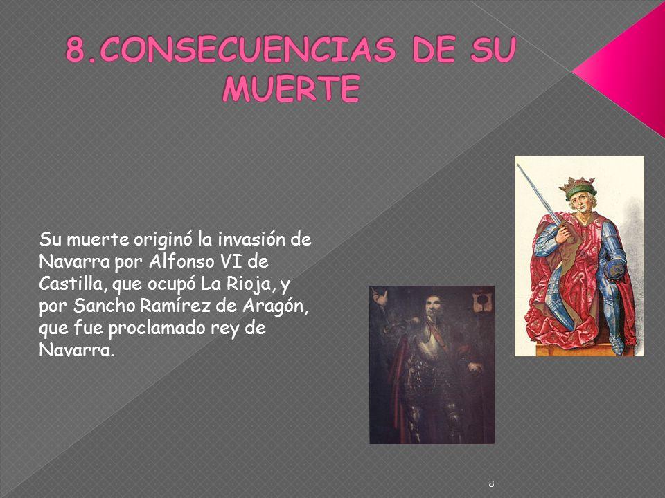 8 Su muerte originó la invasión de Navarra por Alfonso VI de Castilla, que ocupó La Rioja, y por Sancho Ramírez de Aragón, que fue proclamado rey de N