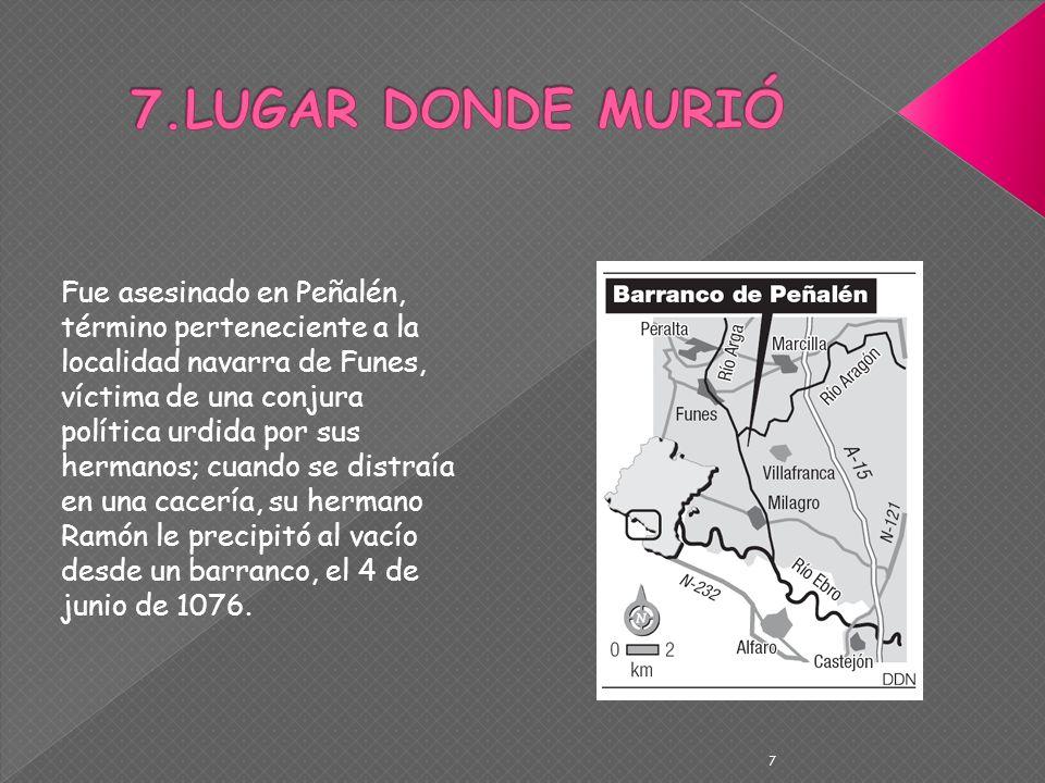 7 Fue asesinado en Peñalén, término perteneciente a la localidad navarra de Funes, víctima de una conjura política urdida por sus hermanos; cuando se