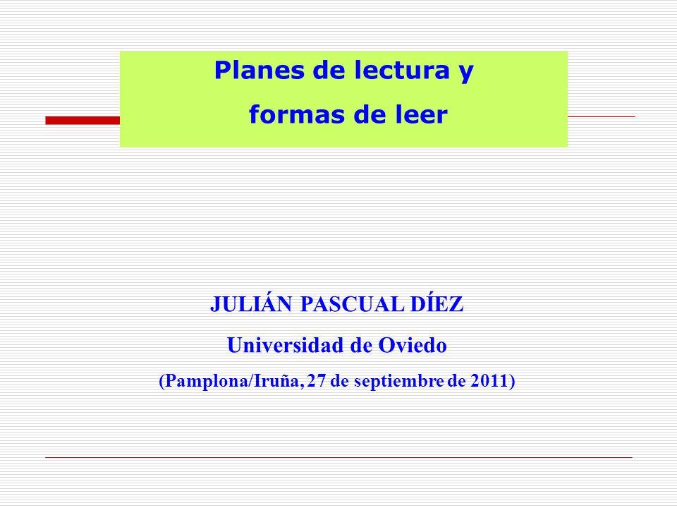 Planes de lectura y formas de leer JULIÁN PASCUAL DÍEZ Universidad de Oviedo (Pamplona/Iruña, 27 de septiembre de 2011)