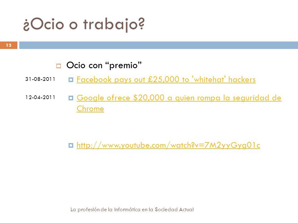 ¿Ocio o trabajo? 31-08-2011 12-04-2011 Ocio con premio Facebook pays out £25,000 to 'whitehat' hackers Google ofrece $20,000 a quien rompa la segurida