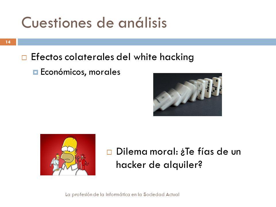 Cuestiones de análisis La profesión de la Informática en la Sociedad Actual 14 Efectos colaterales del white hacking Económicos, morales Dilema moral: