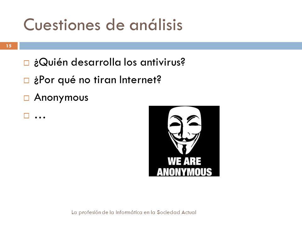 Cuestiones de análisis La profesión de la Informática en la Sociedad Actual 15 ¿Quién desarrolla los antivirus? ¿Por qué no tiran Internet? Anonymous