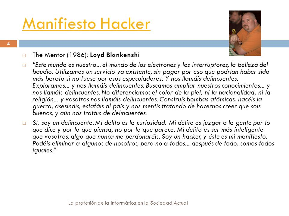 Manifiesto Hacker La profesión de la Informática en la Sociedad Actual 4 The Mentor (1986): Loyd Blankenshi Este mundo es nuestro... el mundo de los e