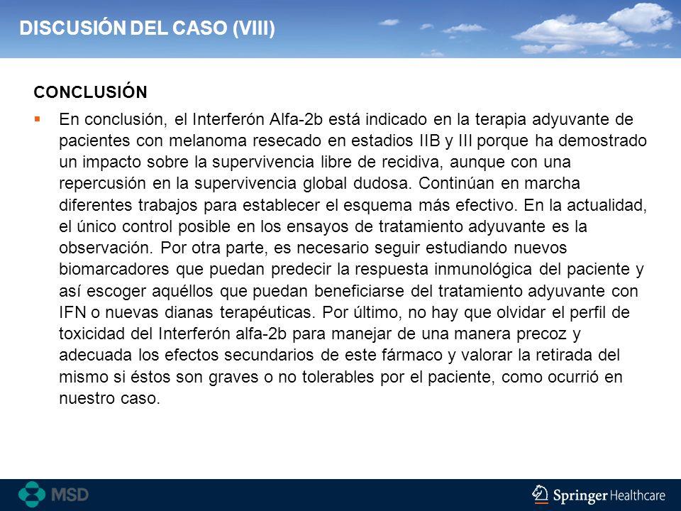 DISCUSIÓN DEL CASO (VIII) En conclusión, el Interferón Alfa-2b está indicado en la terapia adyuvante de pacientes con melanoma resecado en estadios II