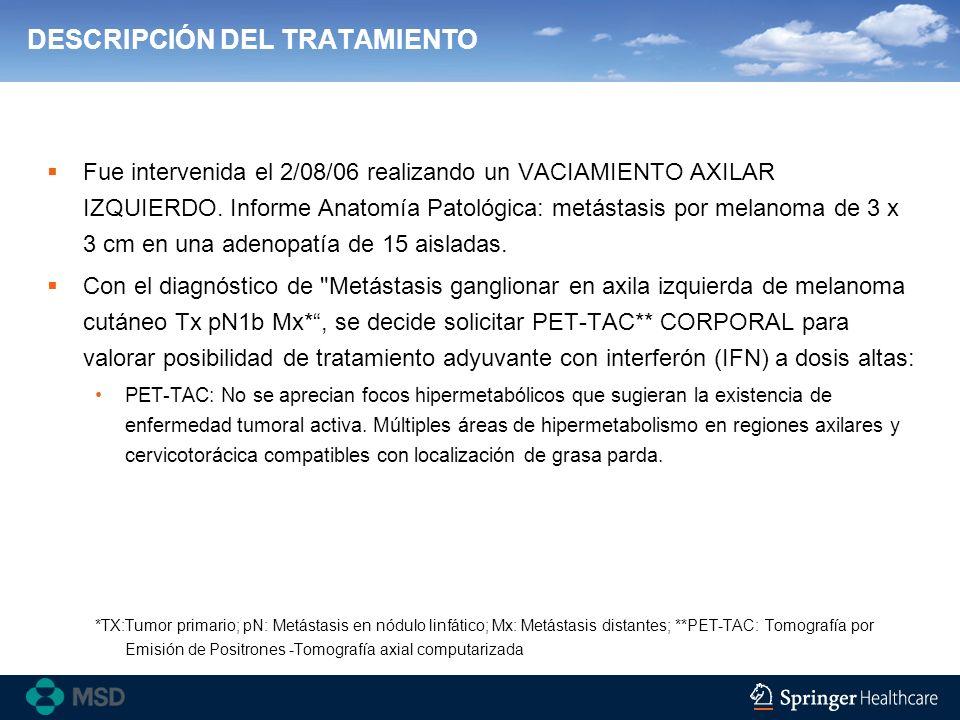 DESCRIPCIÓN DEL TRATAMIENTO Fue intervenida el 2/08/06 realizando un VACIAMIENTO AXILAR IZQUIERDO. Informe Anatomía Patológica: metástasis por melanom