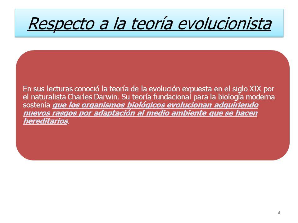 Respecto a la teoría evolucionista En sus lecturas conoció la teoría de la evolución expuesta en el siglo XIX por el naturalista Charles Darwin. Su te