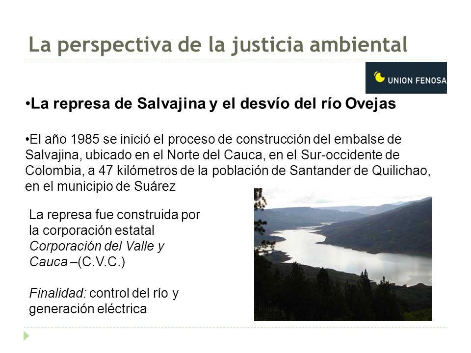 La perspectiva de la justicia ambiental La represa de Salvajina y el desvío del río Ovejas El año 1985 se inició el proceso de construcción del embalse de Salvajina, ubicado en el Norte del Cauca, en el Sur-occidente de Colombia, a 47 kilómetros de la población de Santander de Quilichao, en el municipio de Suárez La represa fue construida por la corporación estatal Corporación del Valle y Cauca –(C.V.C.) Finalidad: control del río y generación eléctrica