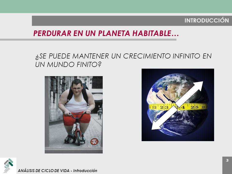 3 ANÁLISIS DE CICLO DE VIDA - Introducción INTRODUCCIÓN PERDURAR EN UN PLANETA HABITABLE… ¿SE PUEDE MANTENER UN CRECIMIENTO INFINITO EN UN MUNDO FINIT