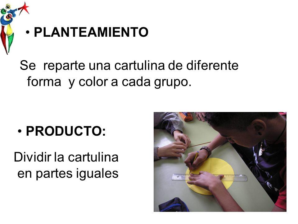 PLANTEAMIENTO Se reparte una cartulina de diferente forma y color a cada grupo.