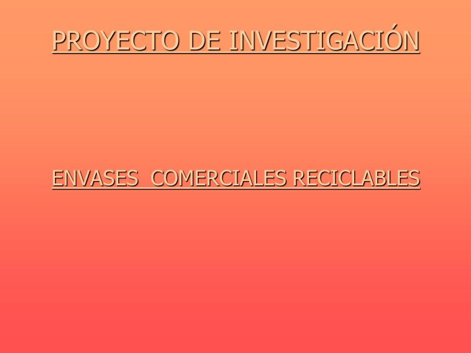 PROYECTO DE INVESTIGACIÓN PROYECTO DE INVESTIGACIÓN ENVASES COMERCIALES RECICLABLES ENVASES COMERCIALES RECICLABLES