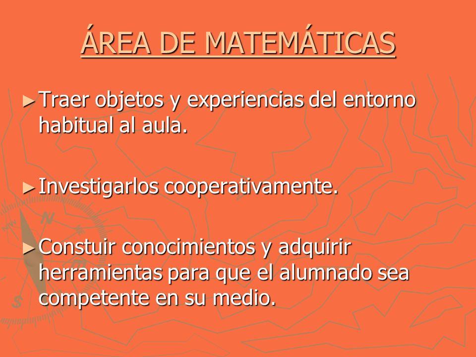 ÁREA DE MATEMÁTICAS ÁREA DE MATEMÁTICAS Traer objetos y experiencias del entorno habitual al aula.