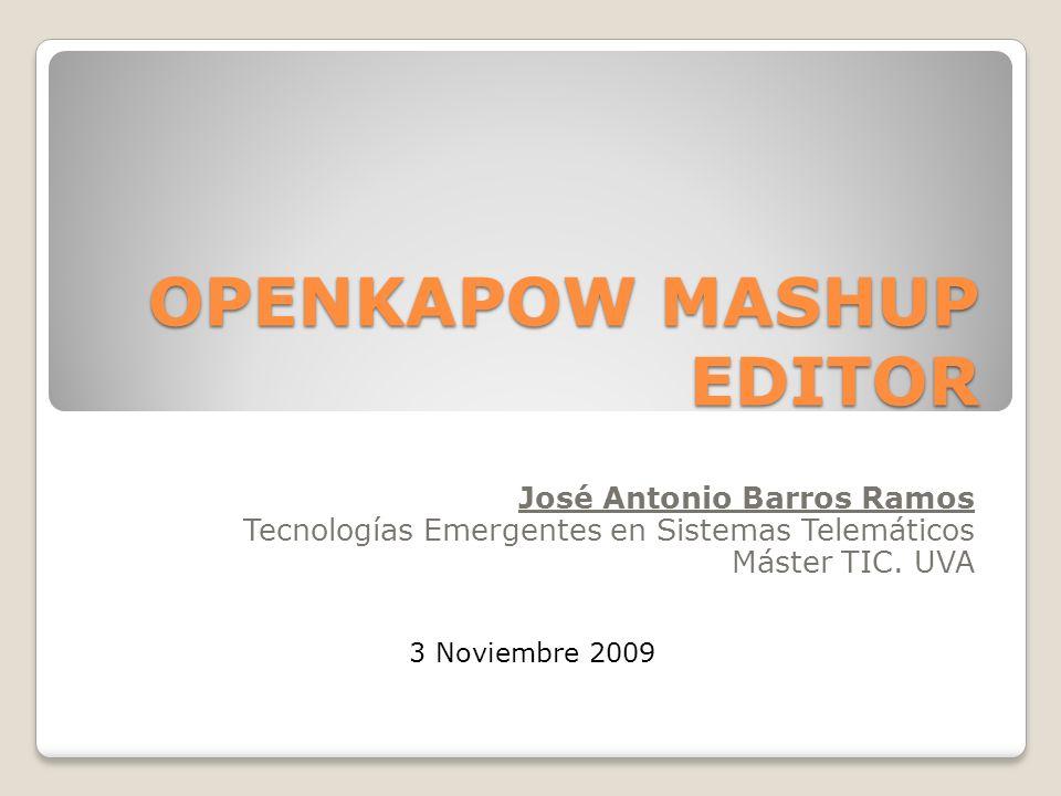 OPENKAPOW MASHUP EDITOR José Antonio Barros Ramos Tecnologías Emergentes en Sistemas Telemáticos Máster TIC. UVA 3 Noviembre 2009