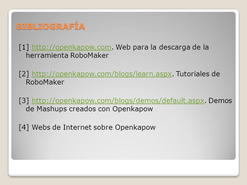 BIBLIOGRAFÍA [1] http://openkapow.com. Web para la descarga de la herramienta RoboMakerhttp://openkapow.com [2] http://openkapow.com/blogs/learn.aspx.