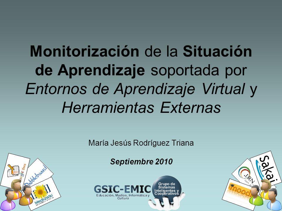 Monitorización de la Situación de Aprendizaje soportada por Entornos de Aprendizaje Virtual y Herramientas Externas María Jesús Rodríguez Triana Septiembre 2010