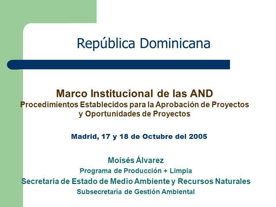 República Dominicana Moisés Álvarez Programa de Producción + Limpia Secretaría de Estado de Medio Ambiente y Recursos Naturales Subsecretaría de Gestión Ambiental Marco Institucional de las AND Procedimientos Establecidos para la Aprobación de Proyectos y Oportunidades de Proyectos Madrid, 17 y 18 de Octubre del 2005
