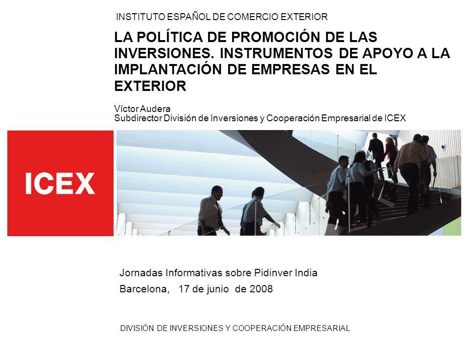 DIVISIÓN DE INVERSIONES Y COOPERACIÓN EMPRESARIAL INSTITUTO ESPAÑOL DE COMERCIO EXTERIOR LA POLÍTICA DE PROMOCIÓN DE LAS INVERSIONES. INSTRUMENTOS DE