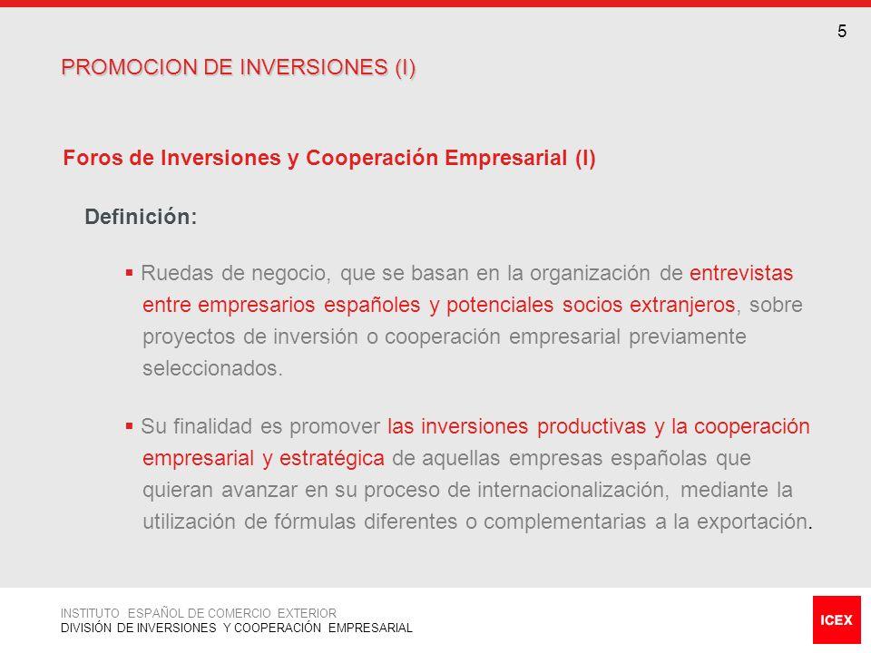 7 6 Foros de Inversiones y Cooperación Empresarial (II) Datos básicos: 6/8 Foros anuales de media Más de 4.000 empresas participantes hasta la fecha Certificación de calidad ISO 9001:2000 PROMOCION DE INVERSIONES (II) PROMOCION DE INVERSIONES (II) INSTITUTO ESPAÑOL DE COMERCIO EXTERIOR DIVISIÓN DE INVERSIONES Y COOPERACIÓN EMPRESARIAL