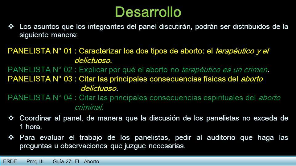 Conclusión Oír la discusión de los panelistas y de los demás participantes de la reunión (auditorio, interrumpiendo para aclarar algo, calmar los ánimos, imponer orden al trabajo, etc.) ESDE Prog III Guía 27: El Aborto