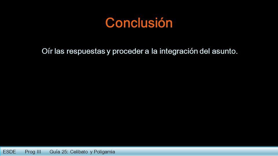 Conclusión Oír las respuestas y proceder a la integración del asunto. ESDE Prog III Guía 25: Celibato y Poligamia