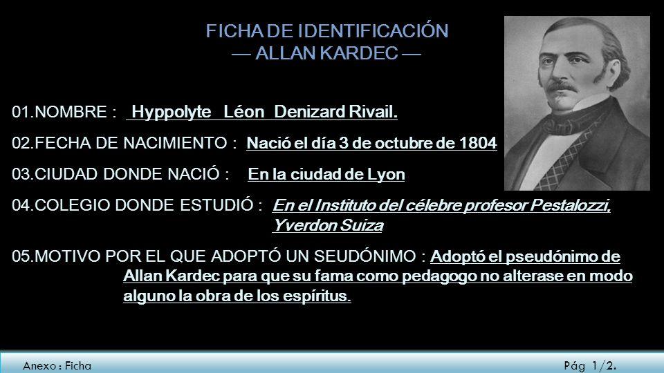FICHA DE IDENTIFICACIÓN ALLAN KARDEC 01.NOMBRE : Hyppolyte Léon Denizard Rivail. 02.FECHA DE NACIMIENTO : Nació el día 3 de octubre de 1804 03.CIUDAD