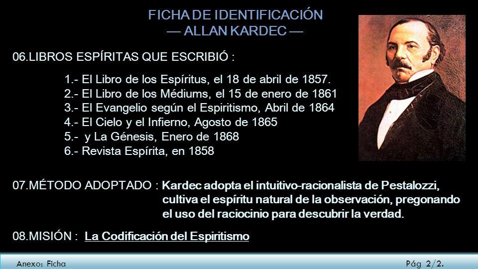 FICHA DE IDENTIFICACIÓN ALLAN KARDEC 06.LIBROS ESPÍRITAS QUE ESCRIBIÓ : 1.- El Libro de los Espíritus, el 18 de abril de 1857. 2.- El Libro de los Méd