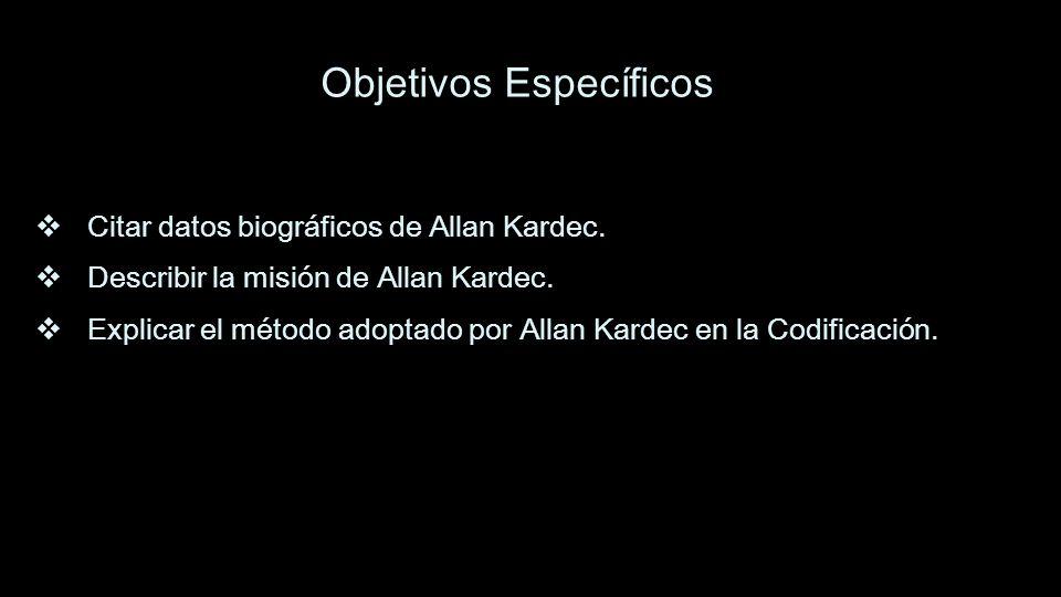 Objetivos Específicos Citar datos biográficos de Allan Kardec. Describir la misión de Allan Kardec. Explicar el método adoptado por Allan Kardec en la