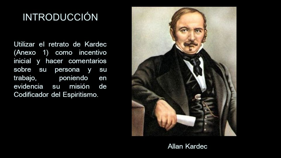 Allan Kardec INTRODUCCIÓN Utilizar el retrato de Kardec (Anexo 1) como incentivo inicial y hacer comentarios sobre su persona y su trabajo, poniendo e