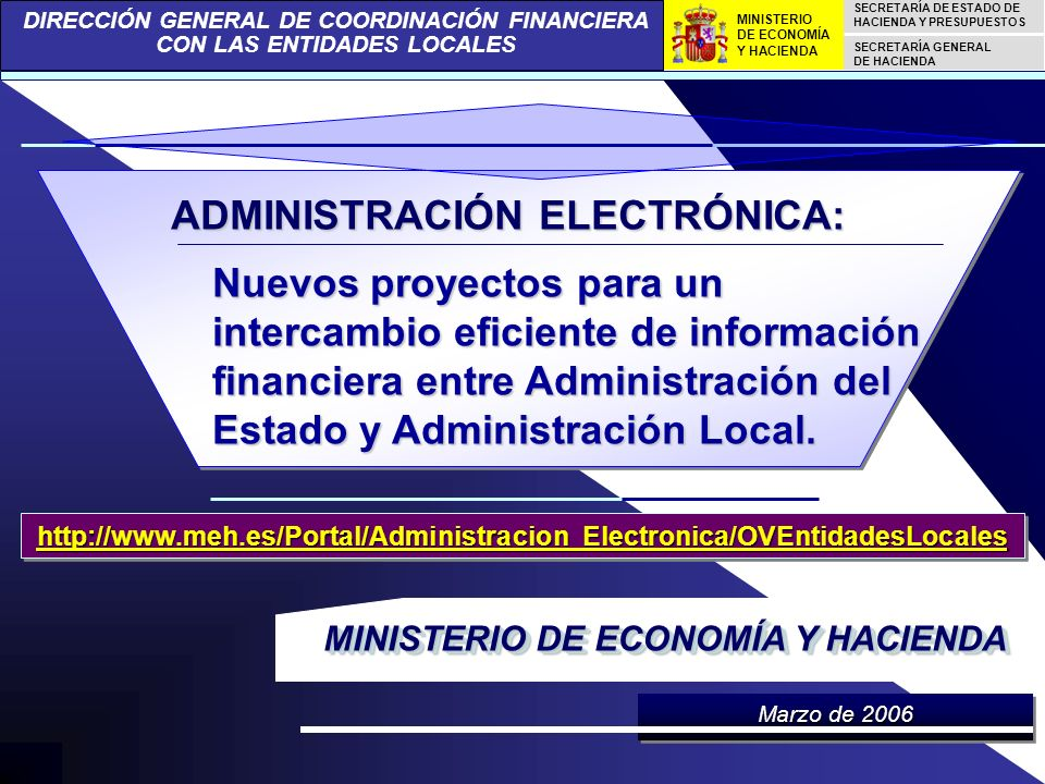 DIRECCIÓN GENERAL DE COORDINACIÓN FINANCIERA CON LAS ENTIDADES LOCALES SECRETARÍA DE ESTADO DE HACIENDA Y PRESUPUESTOS SECRETARÍA GENERAL DE HACIENDA MINISTERIO DE ECONOMÍA Y HACIENDA Nuevos proyectos para un intercambio eficiente de información financiera entre Administración del Estado y Administración Local.
