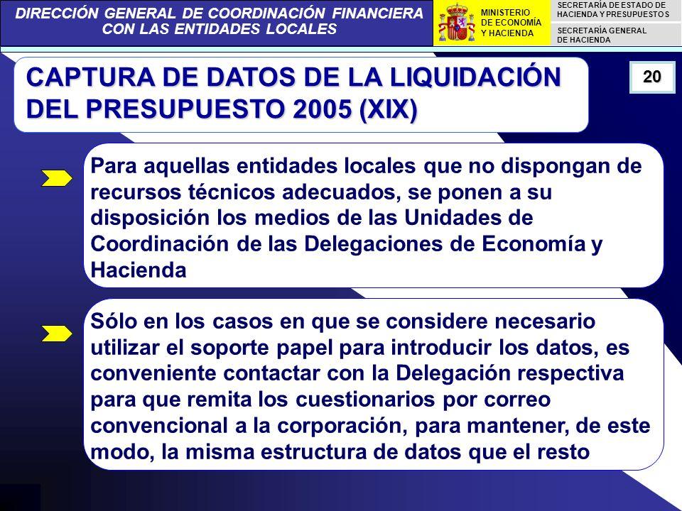 DIRECCIÓN GENERAL DE COORDINACIÓN FINANCIERA CON LAS ENTIDADES LOCALES SECRETARÍA DE ESTADO DE HACIENDA Y PRESUPUESTOS SECRETARÍA GENERAL DE HACIENDA MINISTERIO DE ECONOMÍA Y HACIENDA CAPTURA DE DATOS DE LA LIQUIDACIÓN DEL PRESUPUESTO 2005 (XIX) 20 Para aquellas entidades locales que no dispongan de recursos técnicos adecuados, se ponen a su disposición los medios de las Unidades de Coordinación de las Delegaciones de Economía y Hacienda Sólo en los casos en que se considere necesario utilizar el soporte papel para introducir los datos, es conveniente contactar con la Delegación respectiva para que remita los cuestionarios por correo convencional a la corporación, para mantener, de este modo, la misma estructura de datos que el resto